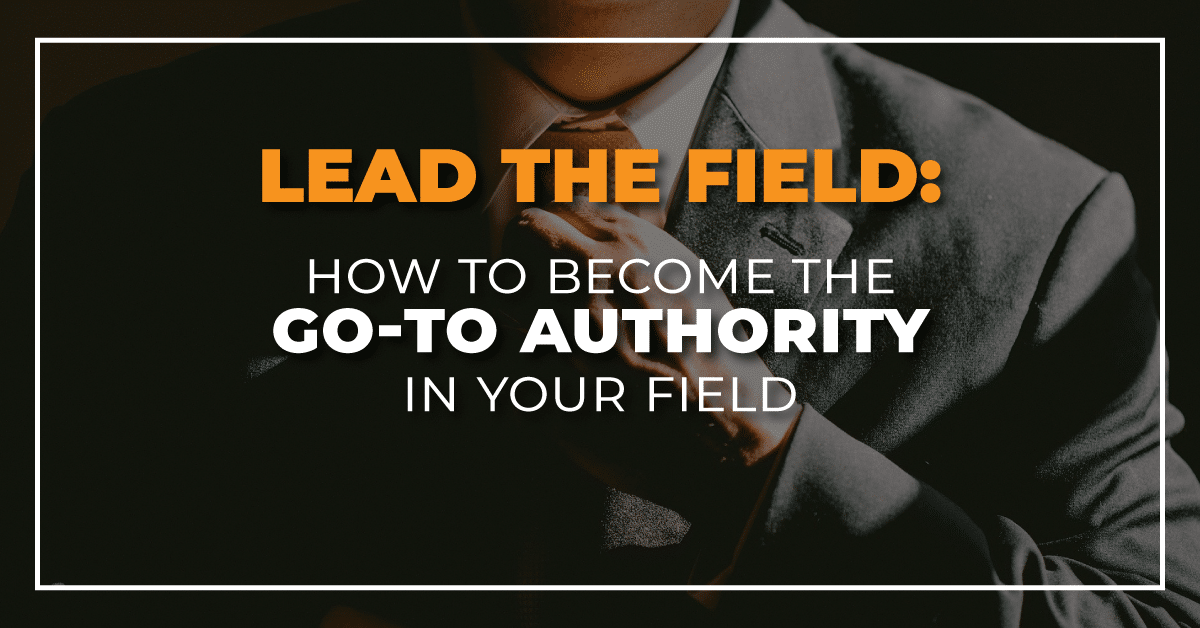 Lead the Field - Be the Go-to Authority In Your Niche